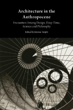 Cover art for Architecture in the Anthropocene: Encounters Among Design, Deep Time, Science and Philosophy