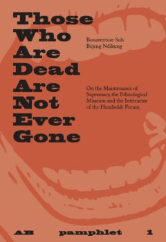 Cover art for Those Who Are Dead Are Not Ever Gone: On the Maintenance of Supremacy, the Ethnological Museum and the Intricacies of the Humboldt Forum
